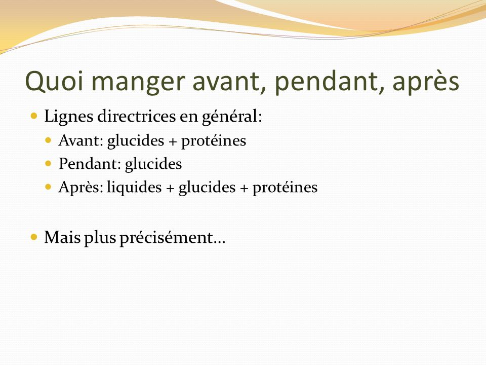 Quoi manger avant, pendant, après Lignes directrices en général: Avant: glucides + protéines Pendant: glucides Après: liquides + glucides + protéines