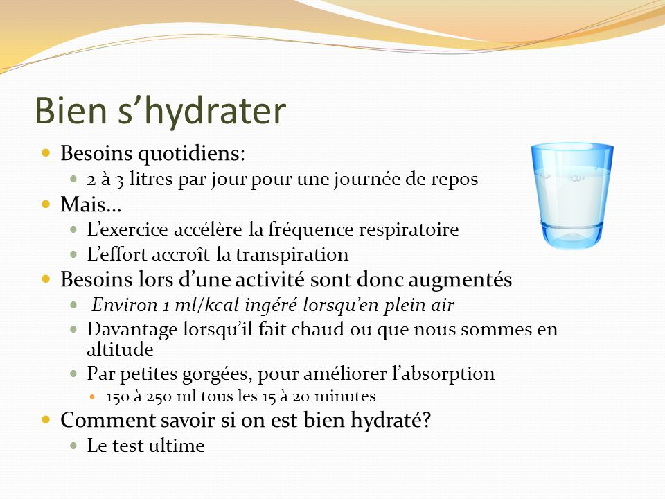 Bien shydrater Besoins quotidiens: 2 à 3 litres par jour pour une journée de repos Mais… Lexercice accélère la fréquence respiratoire Leffort accroît