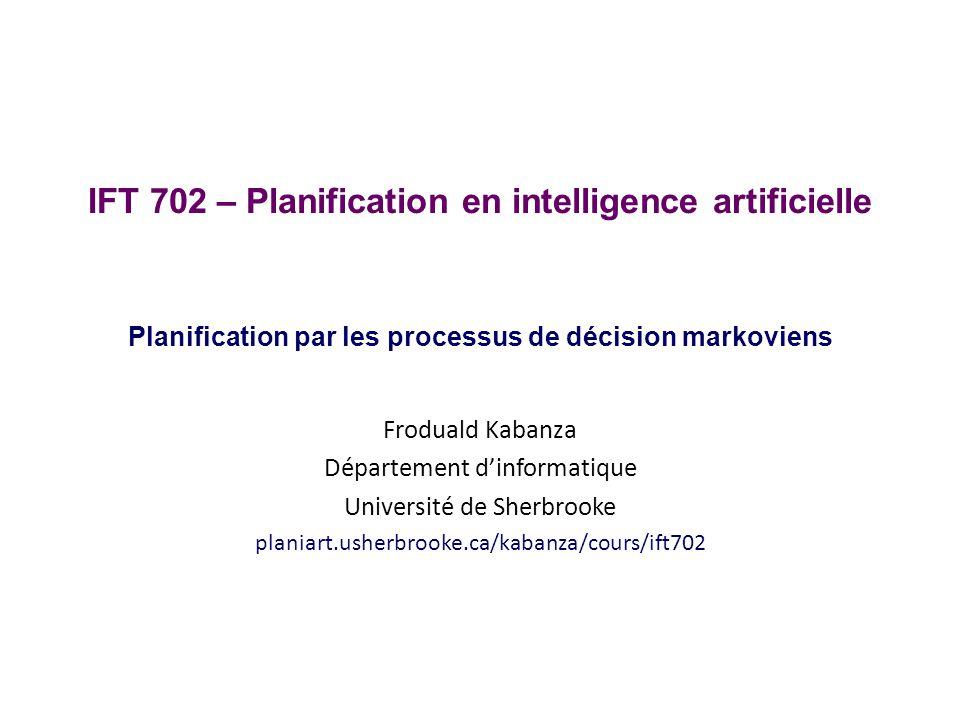 IFT 702 – Planification en intelligence artificielle Planification par les processus de décision markoviens Froduald Kabanza Département dinformatique