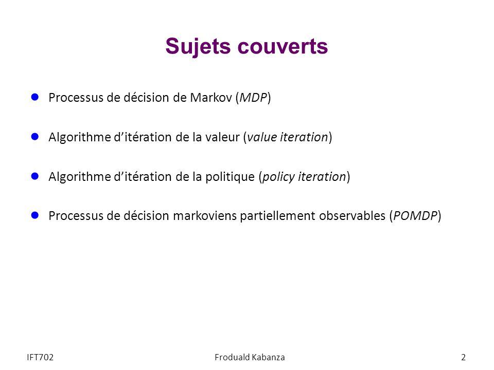 Sujets couverts Processus de décision de Markov (MDP) Algorithme ditération de la valeur (value iteration) Algorithme ditération de la politique (poli