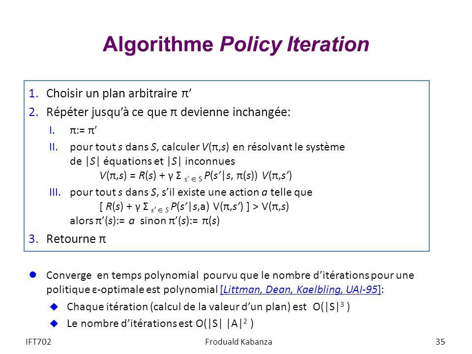 Algorithme Policy Iteration 1.Choisir un plan arbitraire π 2.Répéter jusquà ce que π devienne inchangée: I.π:= π II.pour tout s dans S, calculer V(π,s