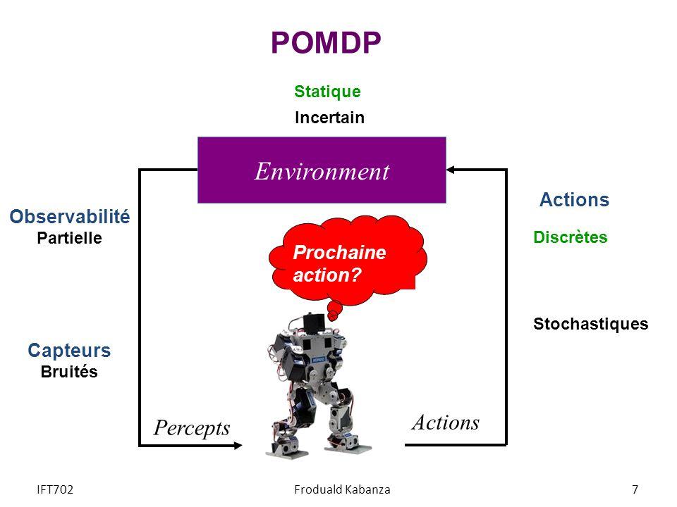 POMDP Prochaine action? Percepts Actions Environment Statique Observabilité Partielle Capteurs Bruités Discrètes Incertain IFT702Froduald Kabanza7 Act