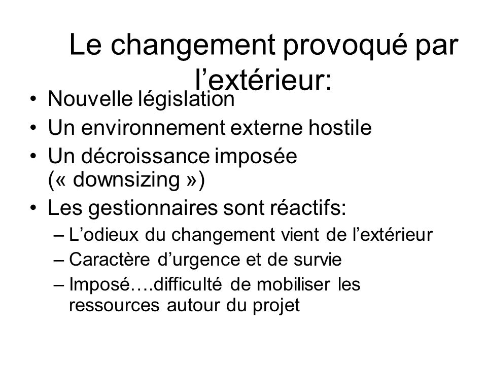 Le changement provoqué par lextérieur: Nouvelle législation Un environnement externe hostile Un décroissance imposée (« downsizing ») Les gestionnaire