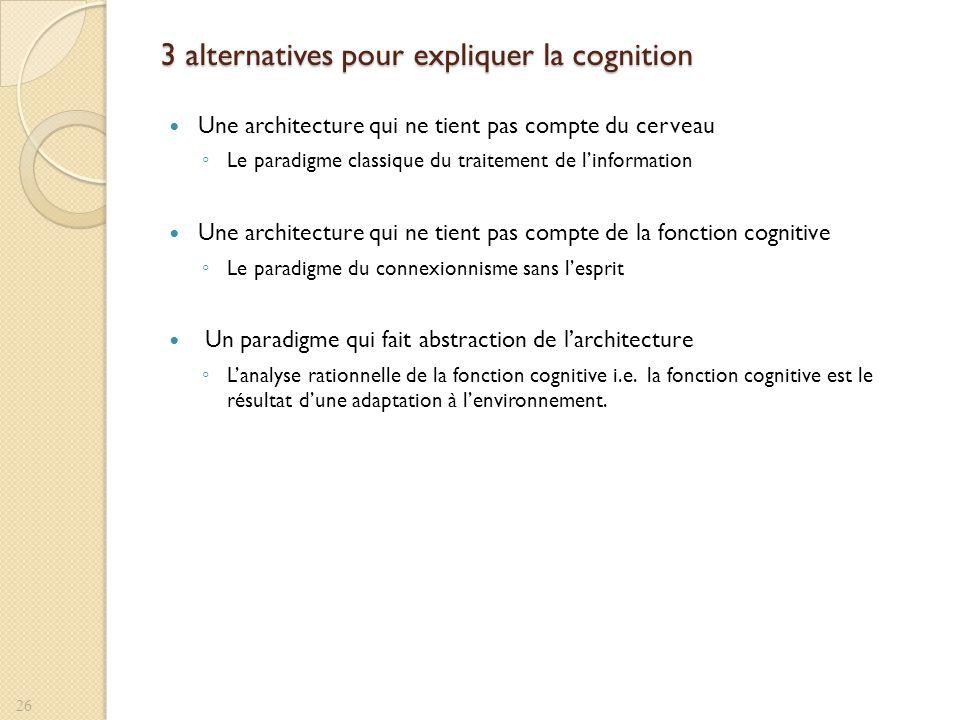 3 alternatives pour expliquer la cognition Une architecture qui ne tient pas compte du cerveau Le paradigme classique du traitement de linformation Un