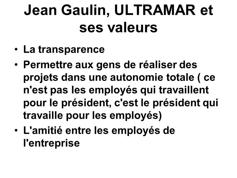 Jean Gaulin, ULTRAMAR et ses valeurs La transparence Permettre aux gens de réaliser des projets dans une autonomie totale ( ce n est pas les employés qui travaillent pour le président, c est le président qui travaille pour les employés) L amitié entre les employés de l entreprise