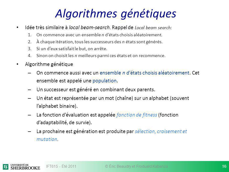 Algorithmes génétiques Idée très similaire à local beam-search. Rappel de Local beam search: 1.On commence avec un ensemble n détats choisis aléatoire