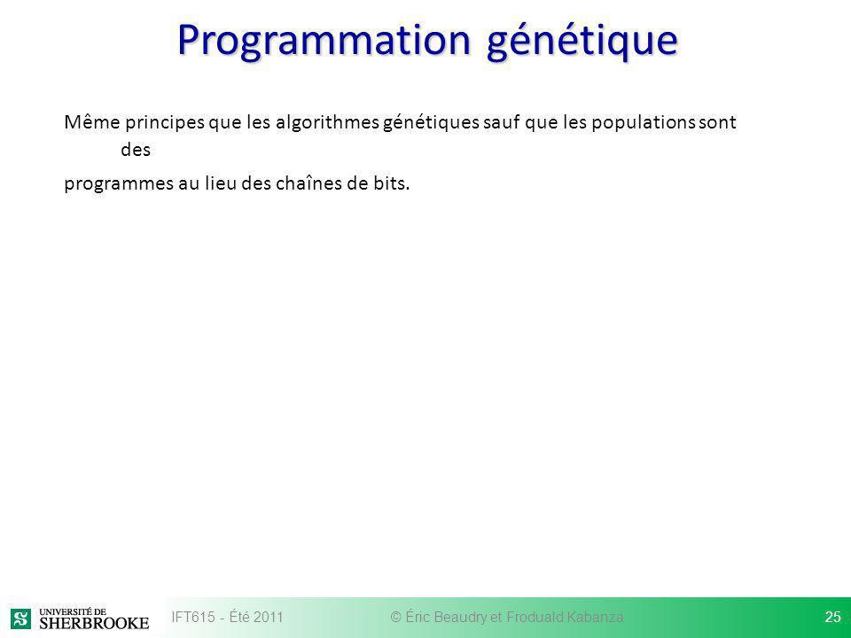 Programmation génétique Même principes que les algorithmes génétiques sauf que les populations sont des programmes au lieu des chaînes de bits. IFT615