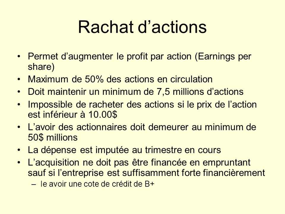 Rachat dactions Permet daugmenter le profit par action (Earnings per share) Maximum de 50% des actions en circulation Doit maintenir un minimum de 7,5