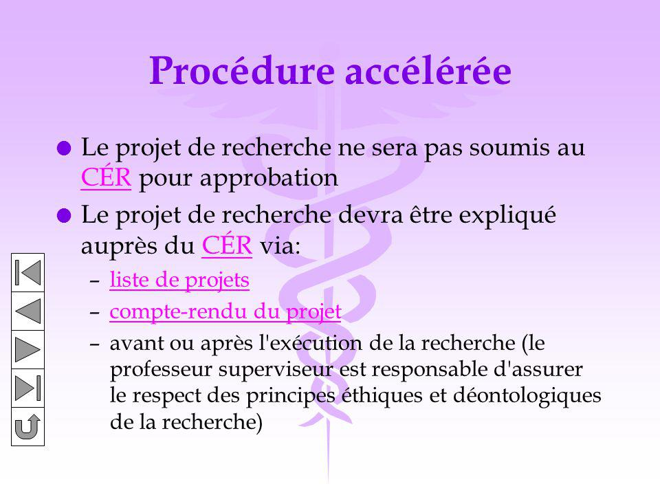 Procédure accélérée l Le projet de recherche ne sera pas soumis au CÉR pour approbation CÉR l Le projet de recherche devra être expliqué auprès du CÉR via:CÉR –liste de projetsliste de projets –compte-rendu du projetcompte-rendu du projet –avant ou après l exécution de la recherche (le professeur superviseur est responsable d assurer le respect des principes éthiques et déontologiques de la recherche)