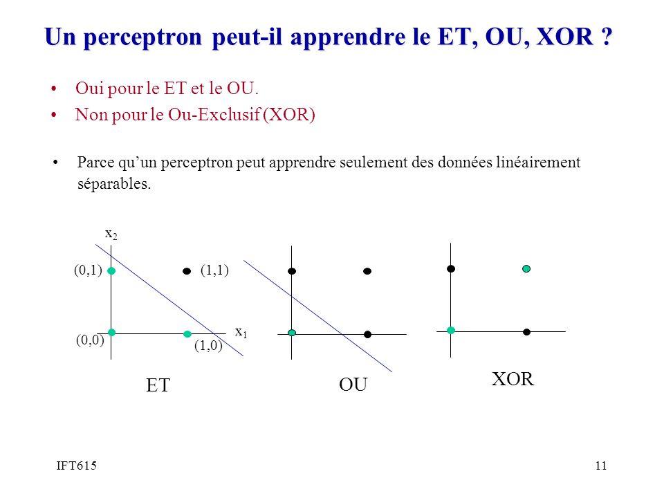 IFT61511 Un perceptron peut-il apprendre le ET, OU, XOR ? Parce quun perceptron peut apprendre seulement des données linéairement séparables. Oui pour
