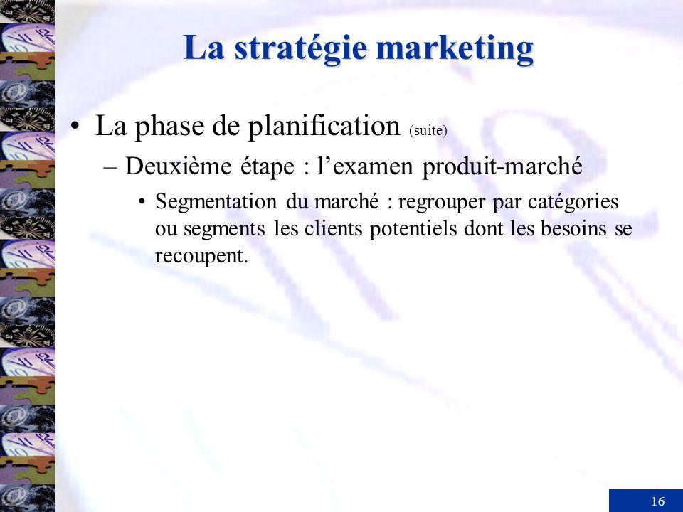 16 La stratégie marketing La phase de planification (suite) –Deuxième étape : lexamen produit-marché Segmentation du marché : regrouper par catégories