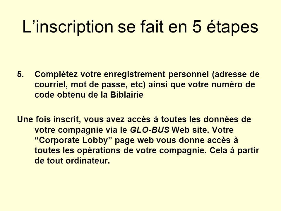 Linscription se fait en 5 étapes 5.Complétez votre enregistrement personnel (adresse de courriel, mot de passe, etc) ainsi que votre numéro de code obtenu de la Biblairie Une fois inscrit, vous avez accès à toutes les données de votre compagnie via le GLO-BUS Web site.