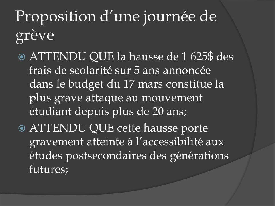 Proposition dune journée de grève ATTENDU QUE la hausse de 1 625$ des frais de scolarité sur 5 ans annoncée dans le budget du 17 mars constitue la plu