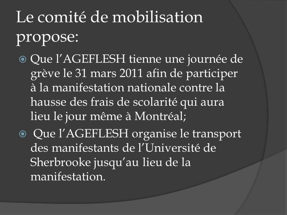 Le comité de mobilisation propose: Que lAGEFLESH tienne une journée de grève le 31 mars 2011 afin de participer à la manifestation nationale contre la hausse des frais de scolarité qui aura lieu le jour même à Montréal; Que lAGEFLESH organise le transport des manifestants de lUniversité de Sherbrooke jusquau lieu de la manifestation.