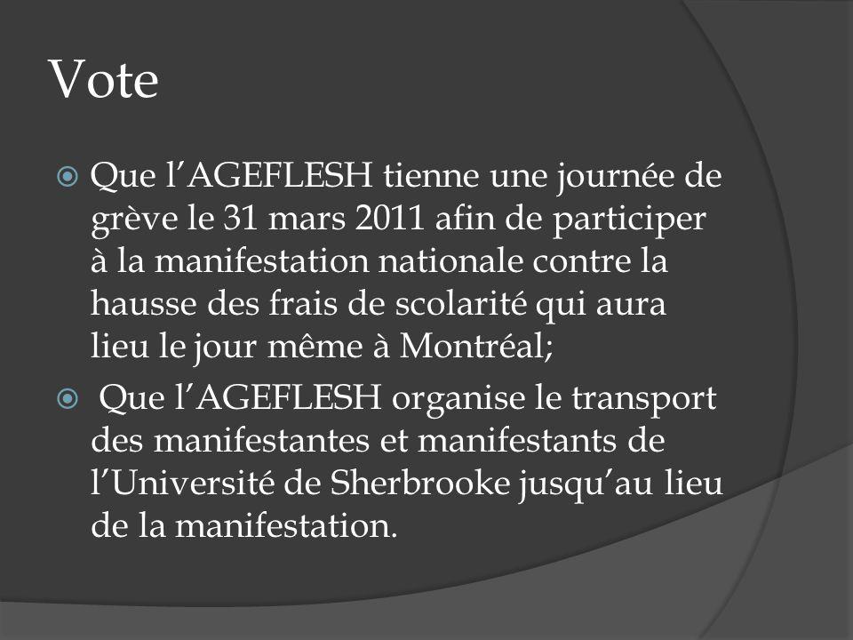 Vote Que lAGEFLESH tienne une journée de grève le 31 mars 2011 afin de participer à la manifestation nationale contre la hausse des frais de scolarité qui aura lieu le jour même à Montréal; Que lAGEFLESH organise le transport des manifestantes et manifestants de lUniversité de Sherbrooke jusquau lieu de la manifestation.