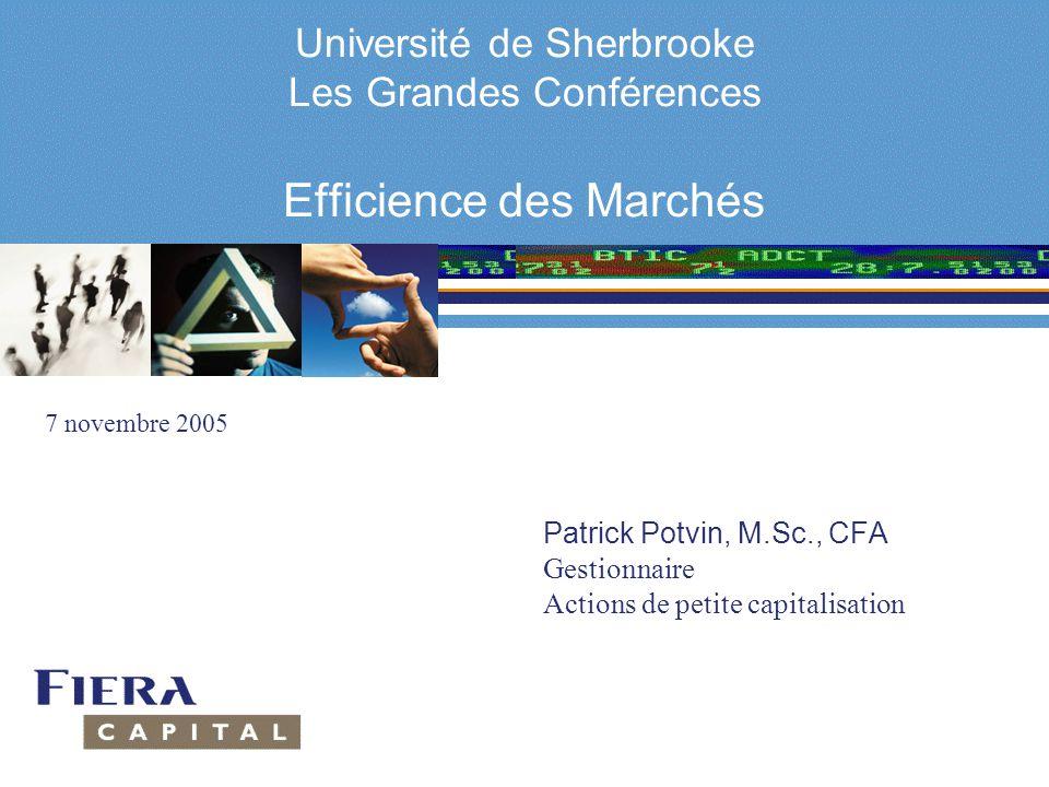 Université de Sherbrooke Les Grandes Conférences Efficience des Marchés Patrick Potvin, M.Sc., CFA Gestionnaire Actions de petite capitalisation 7 novembre 2005
