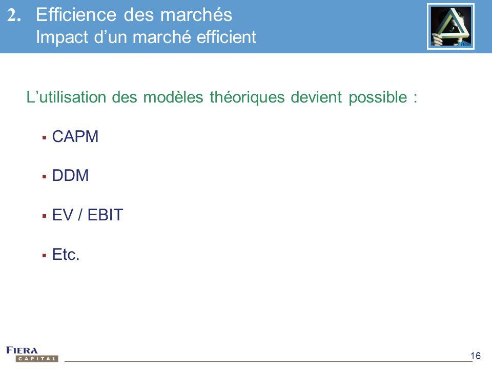 16 Lutilisation des modèles théoriques devient possible : CAPM DDM EV / EBIT Etc. 2. Efficience des marchés Impact dun marché efficient