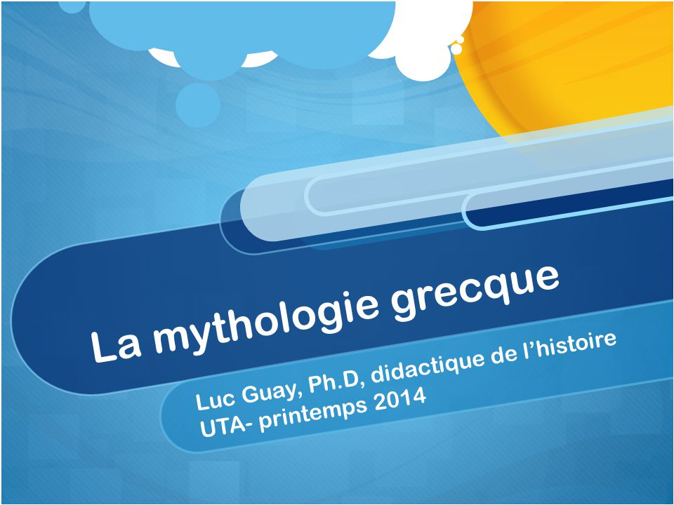 La mythologie grecque Luc Guay, Ph.D, didactique de lhistoire UTA- printemps 2014