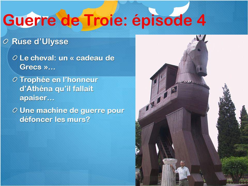 Guerre de Troie: épisode 4 Ruse dUlysse Le cheval: un « cadeau de Grecs »… Trophée en lhonneur dAthéna quil fallait apaiser… Une machine de guerre pour défoncer les murs?