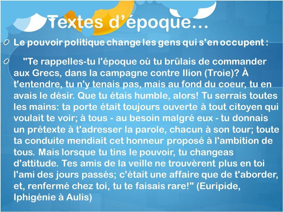 Textes dépoque… Le pouvoir politique change les gens qui s en occupent : Te rappelles-tu l époque où tu brûlais de commander aux Grecs, dans la campagne contre Ilion (Troie).