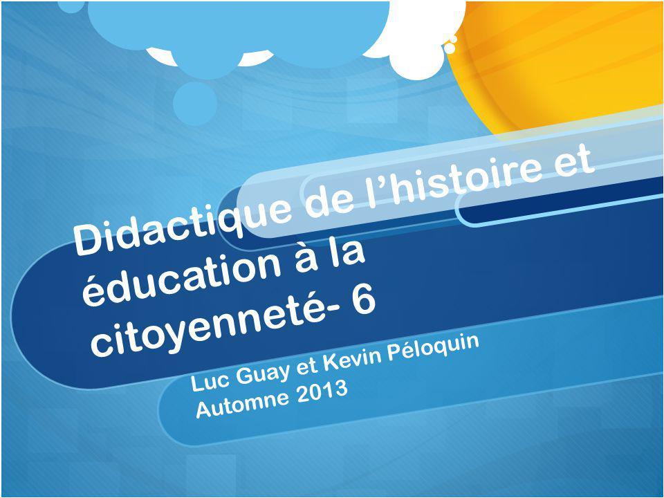 Didactique de lhistoire et éducation à la citoyenneté- 6 Luc Guay et Kevin Péloquin Automne 2013