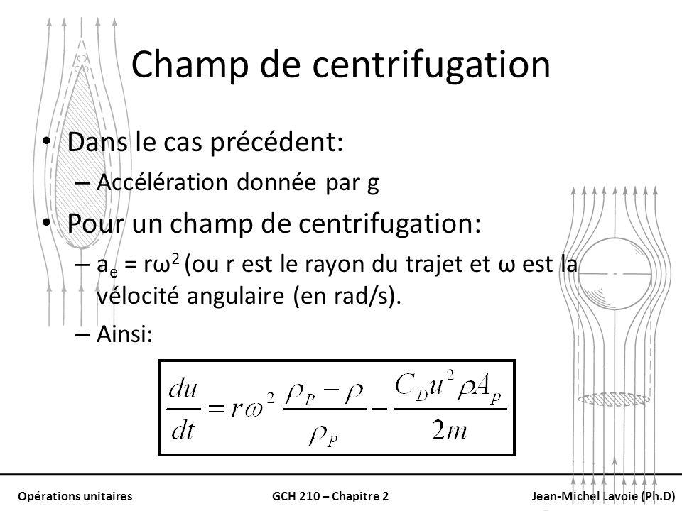Opérations unitairesGCH 210 – Chapitre 2Jean-Michel Lavoie (Ph.D) Champ de centrifugation Dans le cas précédent: – Accélération donnée par g Pour un c