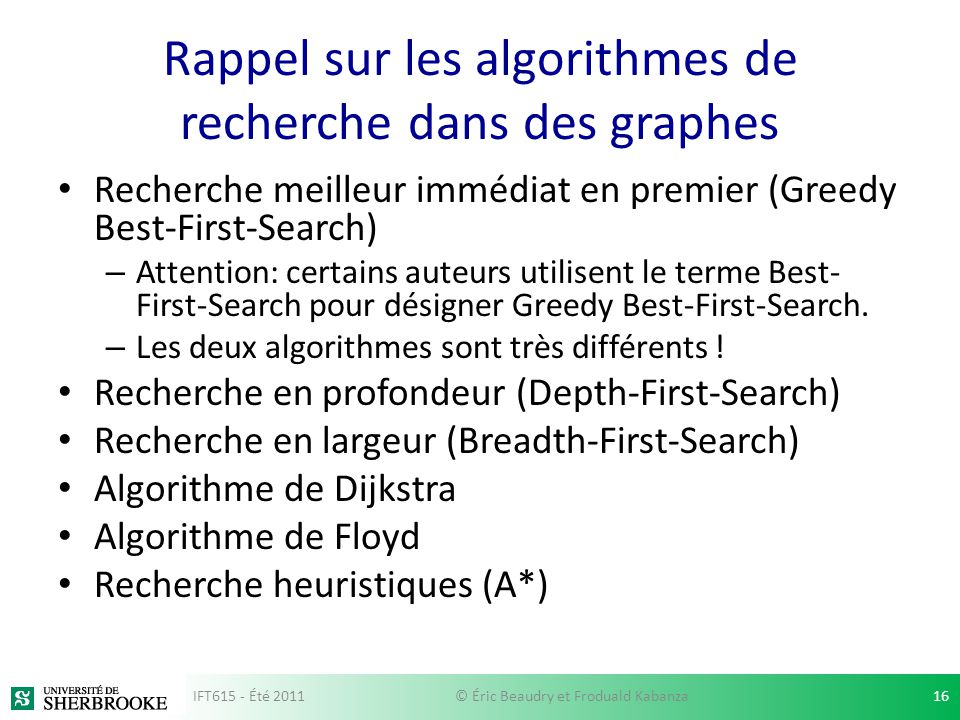 Rappel sur les algorithmes de recherche dans des graphes Recherche meilleur immédiat en premier (Greedy Best-First-Search) – Attention: certains auteurs utilisent le terme Best- First-Search pour désigner Greedy Best-First-Search.