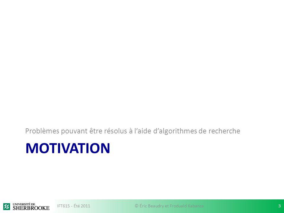 MOTIVATION Problèmes pouvant être résolus à laide dalgorithmes de recherche IFT615 - Été 20113© Éric Beaudry et Froduald Kabanza