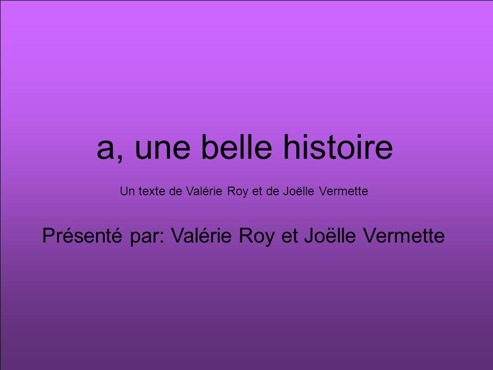 a, une belle histoire Présenté par: Valérie Roy et Joëlle Vermette Un texte de Valérie Roy et de Joëlle Vermette