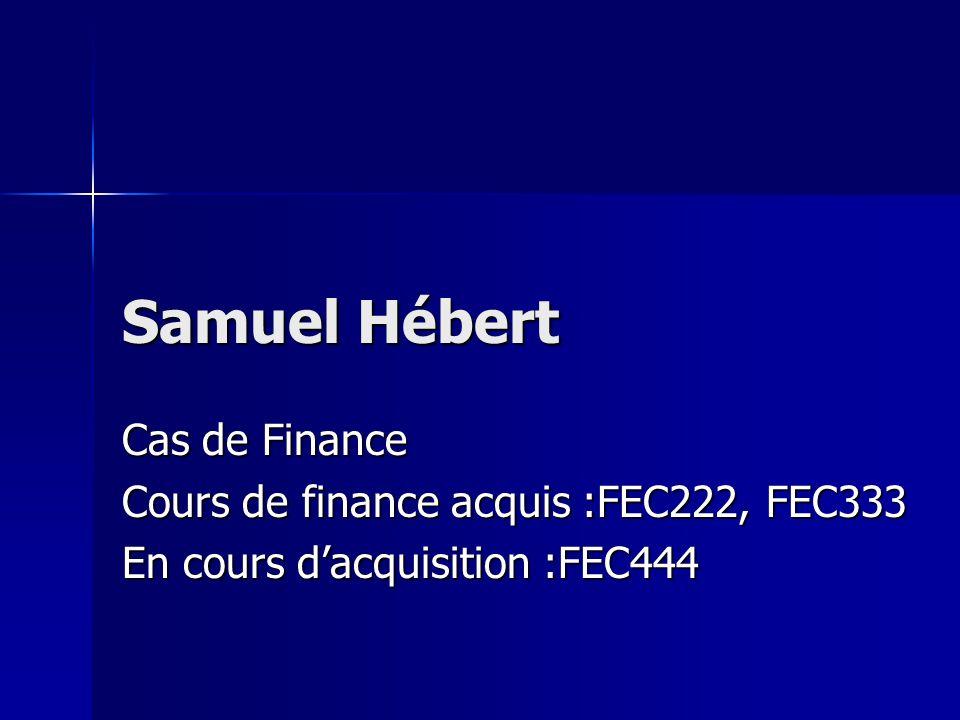Samuel Hébert Cas de Finance Cours de finance acquis :FEC222, FEC333 En cours dacquisition :FEC444
