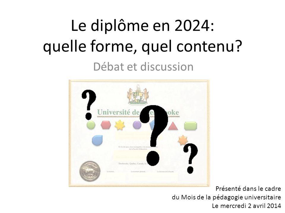 Le diplôme en 2024: quelle forme, quel contenu? Présenté dans le cadre du Mois de la pédagogie universitaire Le mercredi 2 avril 2014 Débat et discuss