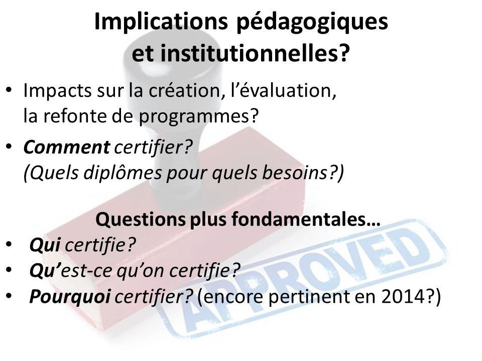 Implications pédagogiques et institutionnelles? Impacts sur la création, lévaluation, la refonte de programmes? Comment certifier? (Quels diplômes pou