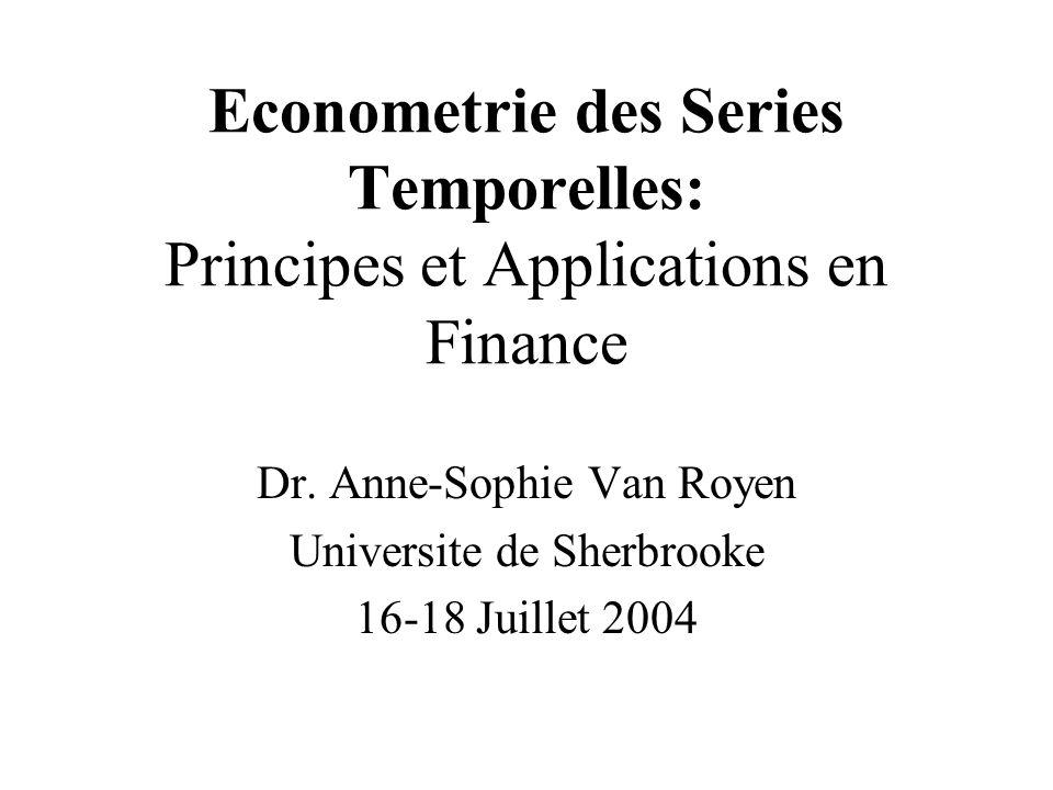 Econometrie des Series Temporelles: Principes et Applications en Finance Dr. Anne-Sophie Van Royen Universite de Sherbrooke 16-18 Juillet 2004