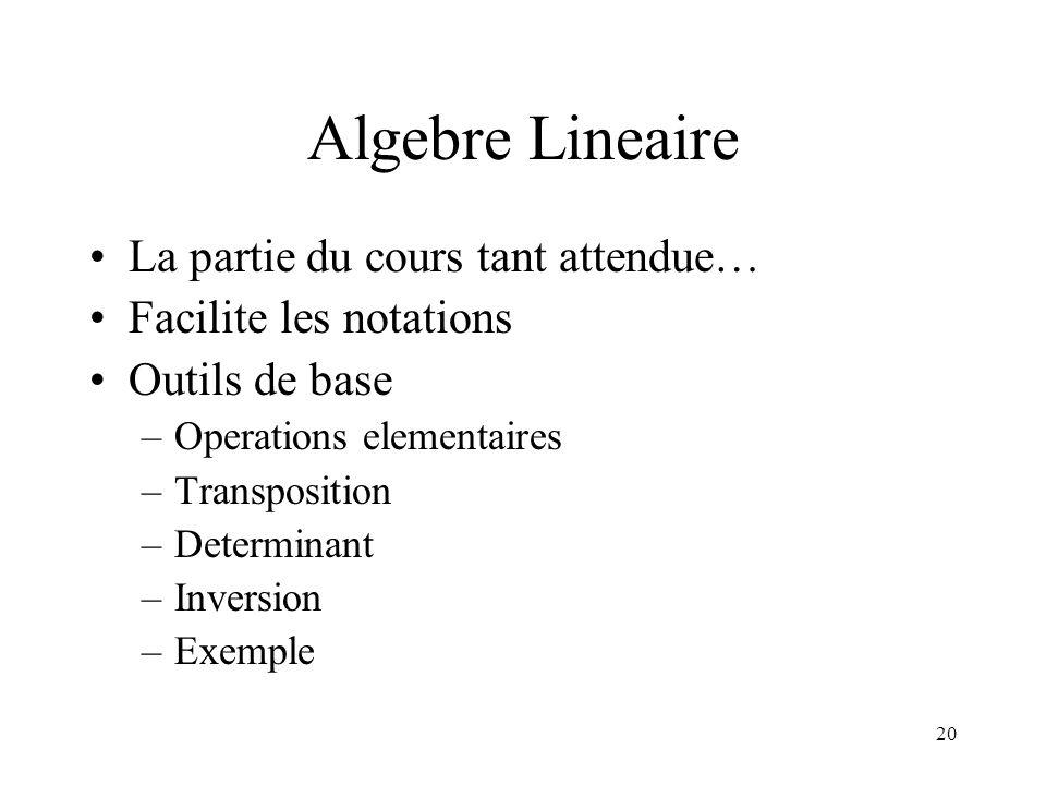 20 Algebre Lineaire La partie du cours tant attendue… Facilite les notations Outils de base –Operations elementaires –Transposition –Determinant –Inve