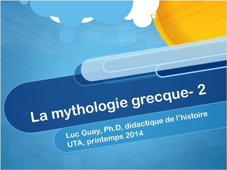 La mythologie grecque- 2 Luc Guay, Ph.D, didactique de lhistoire UTA, printemps 2014