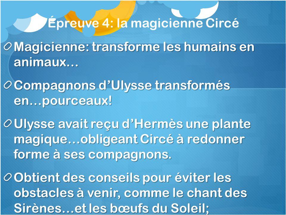 Épreuve 4: la magicienne Circé Magicienne: transforme les humains en animaux… Compagnons dUlysse transformés en…pourceaux! Ulysse avait reçu dHermès u