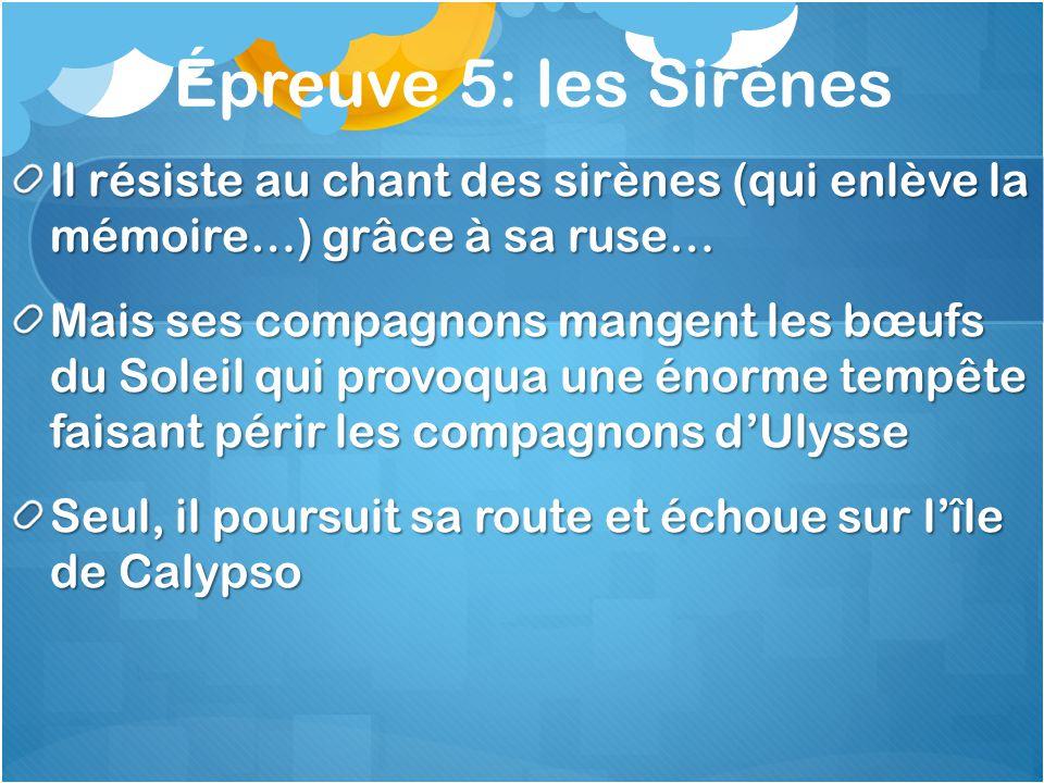 Épreuve 5: les Sirènes Il résiste au chant des sirènes (qui enlève la mémoire…) grâce à sa ruse… Mais ses compagnons mangent les bœufs du Soleil qui p