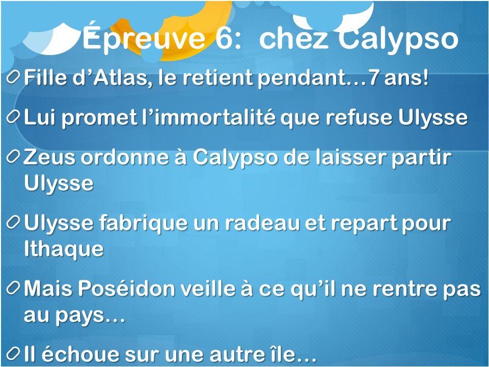 Épreuve 6: chez Calypso Fille dAtlas, le retient pendant…7 ans! Lui promet limmortalité que refuse Ulysse Zeus ordonne à Calypso de laisser partir Uly