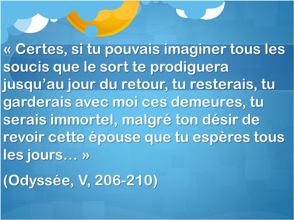 « Certes, si tu pouvais imaginer tous les soucis que le sort te prodiguera jusquau jour du retour, tu resterais, tu garderais avec moi ces demeures, tu serais immortel, malgré ton désir de revoir cette épouse que tu espères tous les jours… » (Odyssée, V, 206-210)