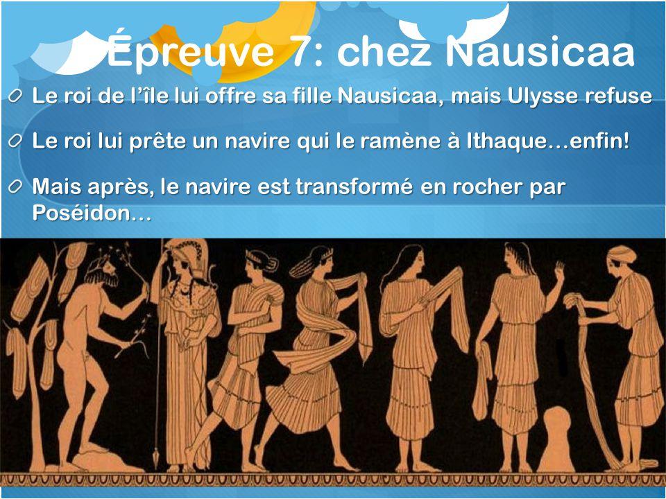 Épreuve 7: chez Nausicaa Le roi de lîle lui offre sa fille Nausicaa, mais Ulysse refuse Le roi lui prête un navire qui le ramène à Ithaque…enfin! Mais