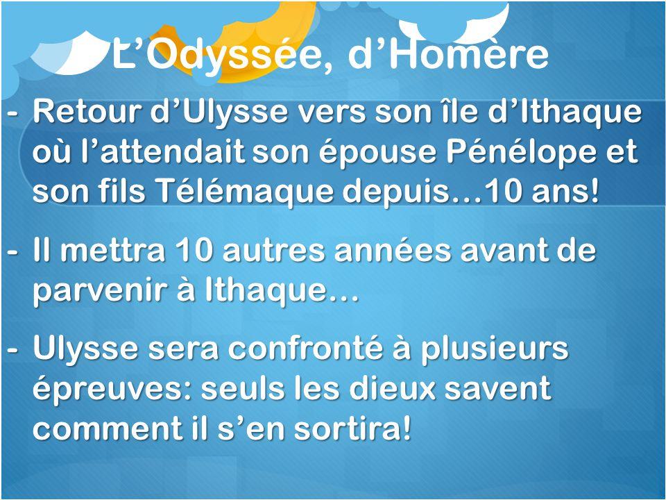 LOdyssée, dHomère -Retour dUlysse vers son île dIthaque où lattendait son épouse Pénélope et son fils Télémaque depuis…10 ans! -Il mettra 10 autres an