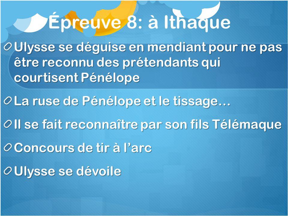 Épreuve 8: à Ithaque Ulysse se déguise en mendiant pour ne pas être reconnu des prétendants qui courtisent Pénélope La ruse de Pénélope et le tissage…