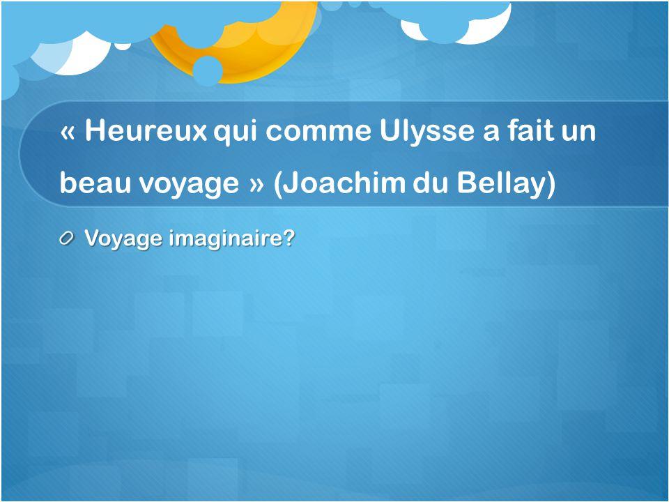 « Heureux qui comme Ulysse a fait un beau voyage » (Joachim du Bellay) Voyage imaginaire?