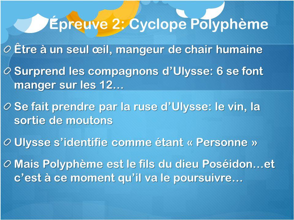 Épreuve 2: Cyclope Polyphème Être à un seul œil, mangeur de chair humaine Surprend les compagnons dUlysse: 6 se font manger sur les 12… Se fait prendr