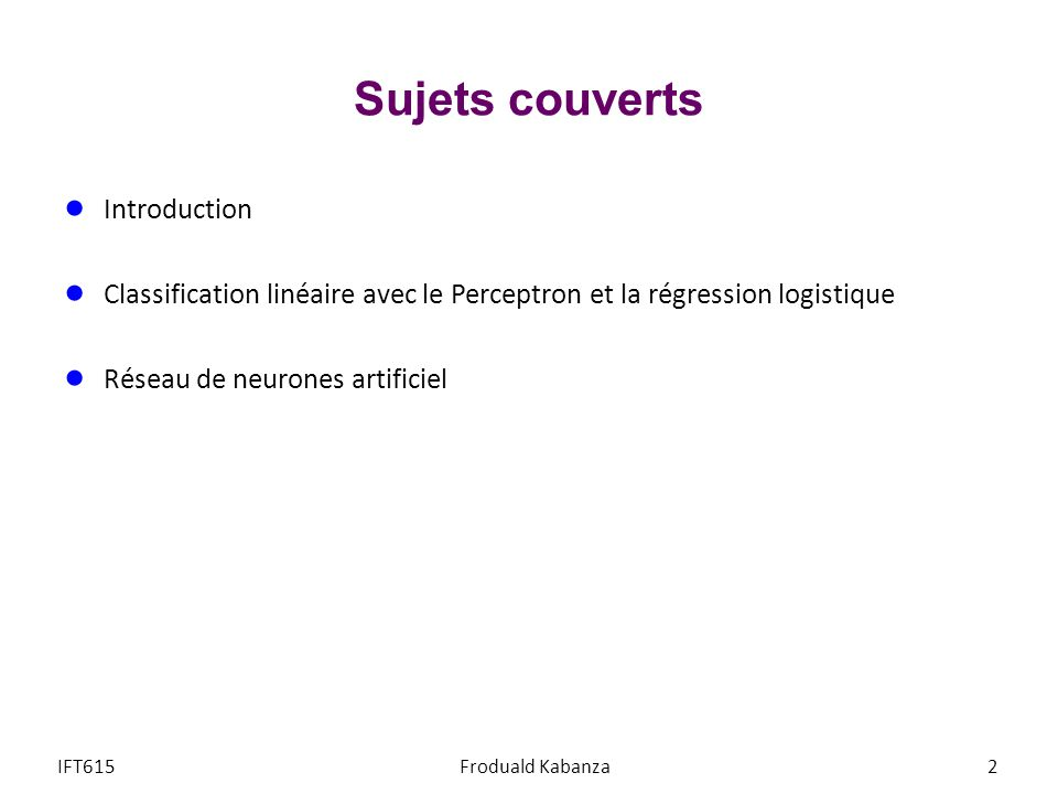 Objectifs du cours IFT615Froduald Kabanza73 agents intelligents agents intelligents recherche heuristique recherche heuristique recherche locale recherche à deux adversaires recherche à deux adversaires satisfaction de contraintes satisfaction de contraintes Algorithmes et concepts raisonnement probabiliste raisonnement probabiliste processus de décision markovien processus de décision markovien apprentissage automatique apprentissage automatique