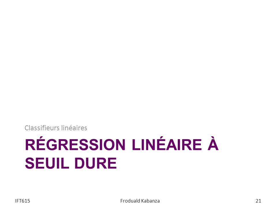 RÉGRESSION LINÉAIRE À SEUIL DURE Classifieurs linéaires IFT615Froduald Kabanza21