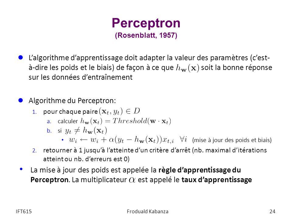 Perceptron (Rosenblatt, 1957) IFT615Froduald Kabanza24 Lalgorithme dapprentissage doit adapter la valeur des paramètres (cest- à-dire les poids et le