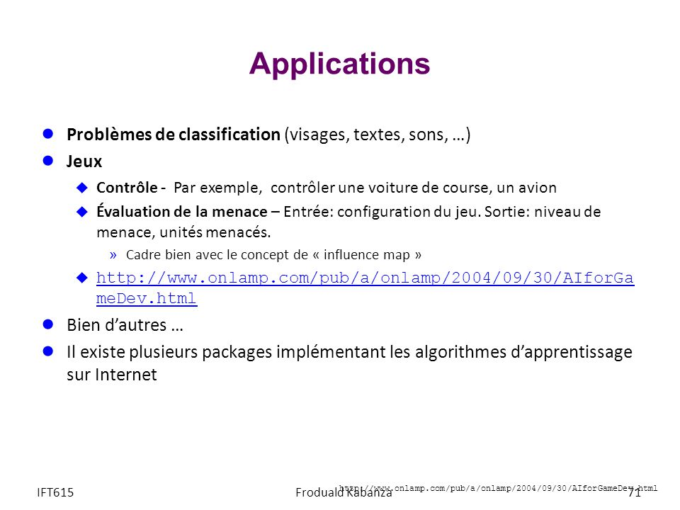 Applications IFT615Froduald Kabanza71 Problèmes de classification (visages, textes, sons, …) Jeux Contrôle - Par exemple, contrôler une voiture de cou