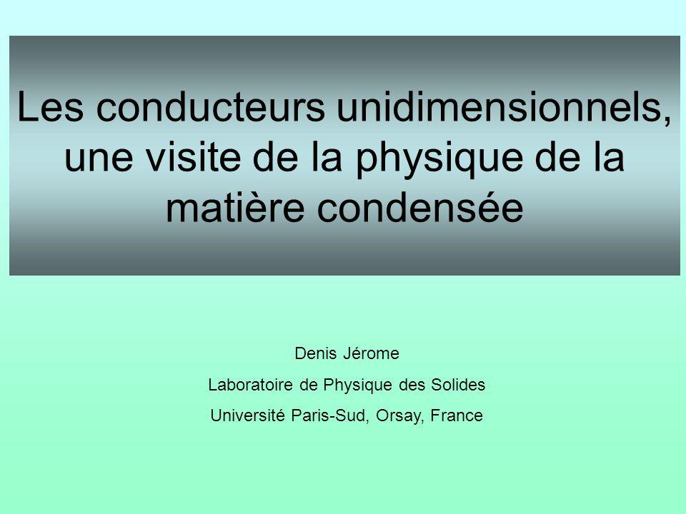 Les conducteurs unidimensionnels, une visite de la physique de la matière condensée Denis Jérome Laboratoire de Physique des Solides Université Paris-Sud, Orsay, France