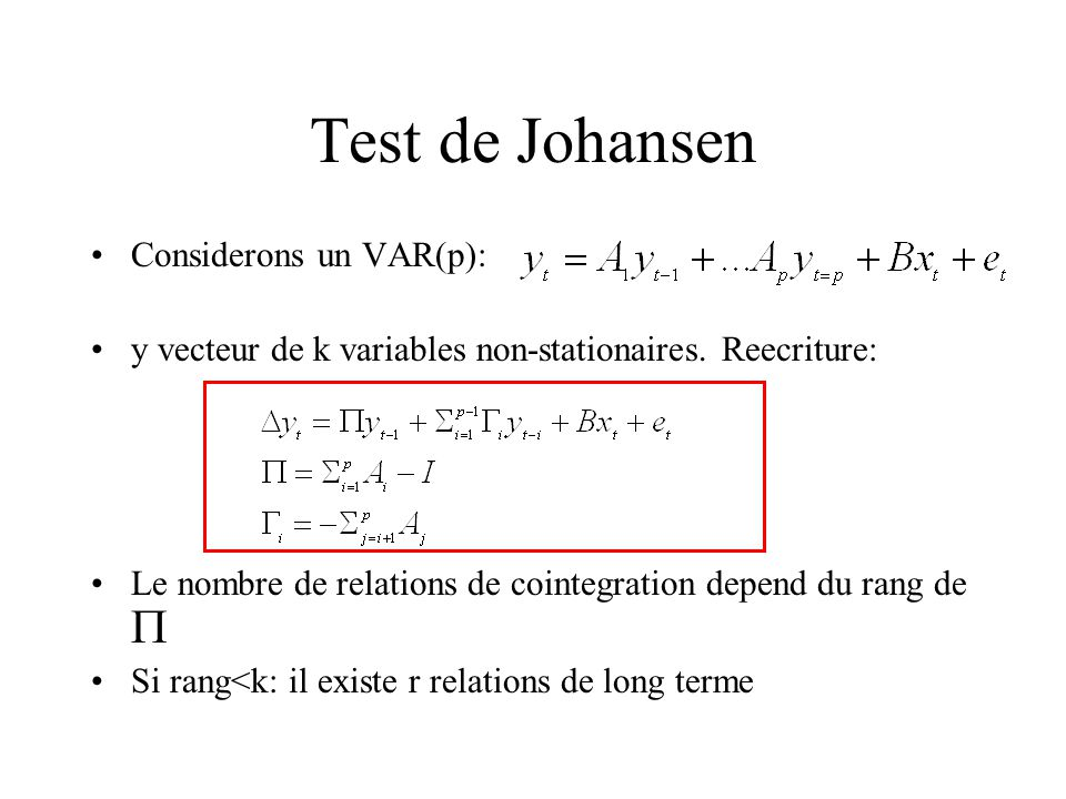 Test de Johansen Considerons un VAR(p): y vecteur de k variables non-stationaires. Reecriture: Le nombre de relations de cointegration depend du rang